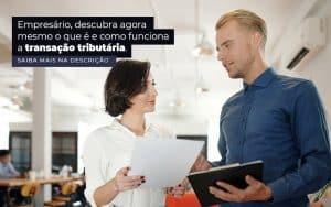 Empresario Descubra Agora Mesmo O Que E E Como Funciona A Transacao Tributaria Post 1 - Princípio Contabilidade Digital